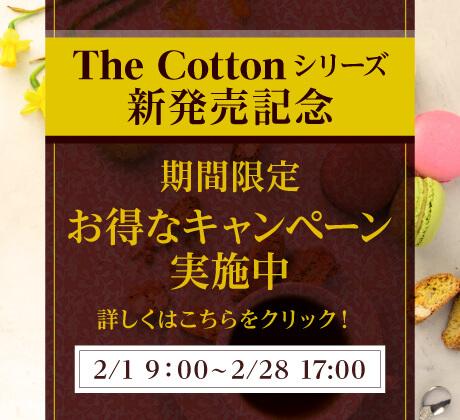 The Cotton シリーズ新発売記念|期間限定お得なキャンペーン実施中|詳しくはこちらをクリック![2月1日 9:00〜2月28日 17:00]